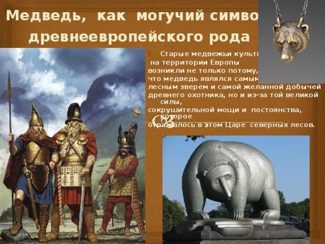 Медведь, как могучий символ древнеевропейского рода  Старые медвежьи культы  на территории Европы возникли не только потому, что медведь являлся самым крупным лесным зверем и самой желанной добычей древнего охотника, но и из-за той великой силы, сокрушительной мощи и постоянства, которое отражалось в этом Царе северных лесов.