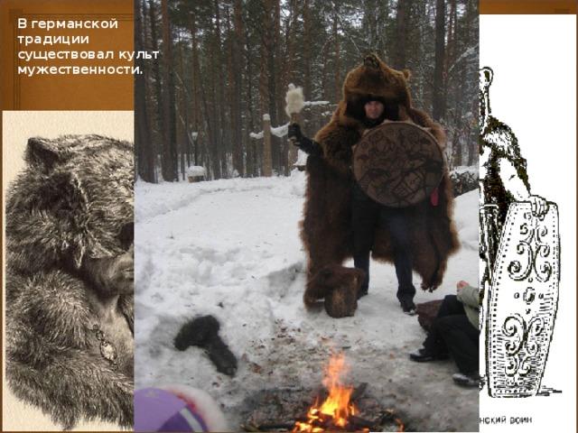 Смелый охотник, тот, который хотел доказать свою силу и власть, должен был убить медведя своими руками, вооруженный лишь копьем и без одежды, без помощи со стороны других людей. Затем победитель съедал сердце животного и одевался в его шкуру. В германской традиции существовал культ мужественности.