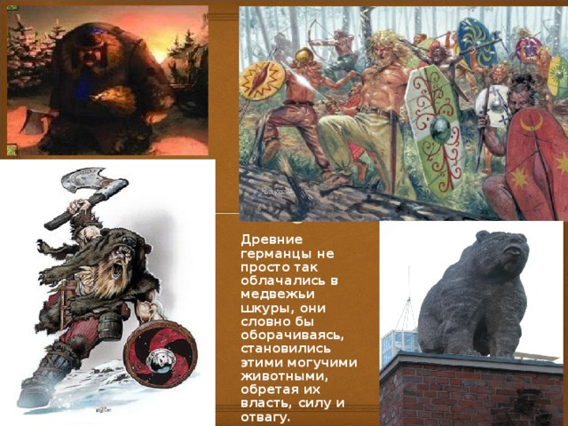 Древние германцы не просто так облачались в медвежьи шкуры, они словно бы оборачиваясь, становились этими могучими животными, обретая их власть, силу и отвагу.