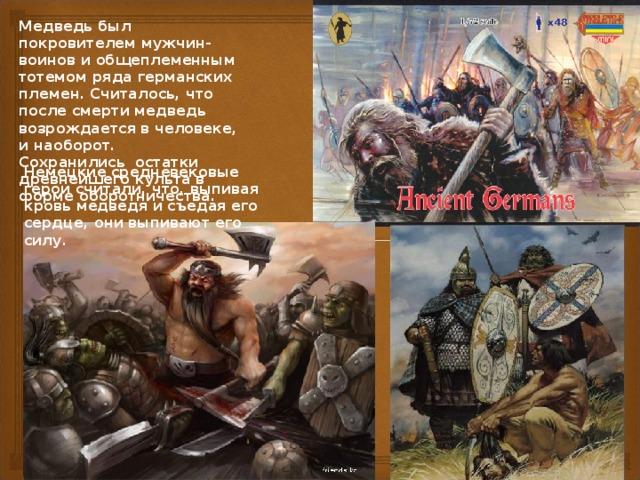 Медведь был покровителем мужчин-воинов и общеплеменным тотемом ряда германских племен. Считалось, что после смерти медведь возрождается в человеке, и наоборот. Сохранились остатки древнейшего культа в форме оборотничества. Немецкие средневековые герои считали, что, выпивая кровь медведя и съедая его сердце, они выпивают его силу.