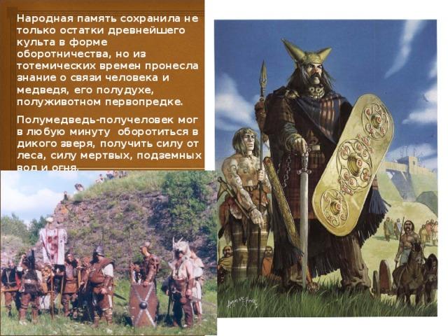 Народная память сохранила не только остатки древнейшего культа в форме оборотничества, но из тотемических времен пронесла знание о связи человека и медведя, его полудухе, полуживотном первопредке. Полyмедведь-полyчеловек мог в любую минуту оборотиться в дикого зверя, получить силу от леса, силу мертвых, подземных вод и огня. Неслучайно этот образ в сказках до сих пор наводит ужас.