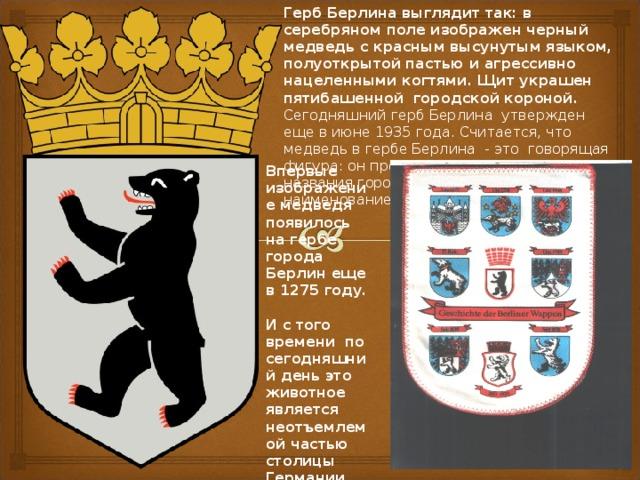 Герб Берлина выглядит так: в серебряном поле изображен черный медведь с красным высунутым языком, полуоткрытой пастью и агрессивно нацеленными когтями. Щит украшен пятибашенной городской короной. Сегодняшний герб Берлина утвержден еще в июне 1935 года. Считается, что медведь в гербе Берлина - это говорящая фигура: он произносит первый слог названия города и свое собственное наименование - «бер».  Впервые изображение медведя  появилось на гербе города Берлин еще в 1275 году.  И с того времени по сегодняшний день это животное является неотъемлемой частью столицы Германии.