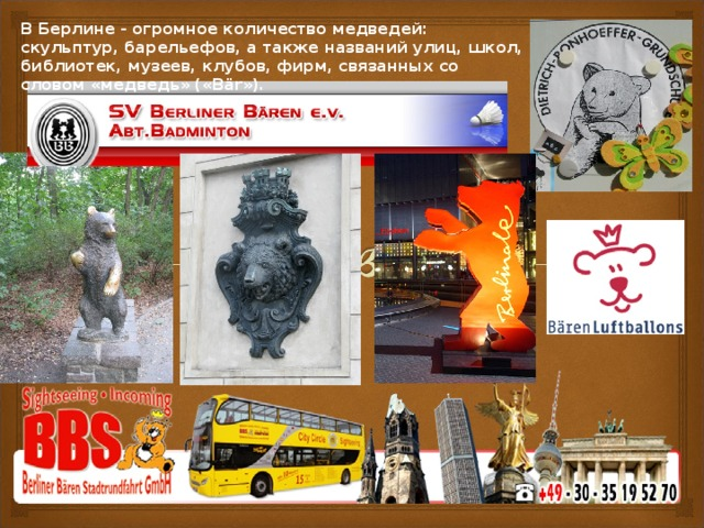 В Берлине - огромное количество медведей: скульптур, барельефов, а также названий улиц, школ, библиотек, музеев, клубов, фирм, связанных со словом «медведь» («Bär»).