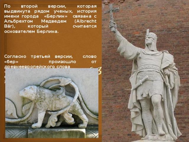 По второй версии, которая выдвинута рядом ученых, история имени города «Берлин» связана с Альбрехтом Медведем (Albrecht Bär), который считается основателем Берлина.     Согласно третьей версии, слово «бер» произошло  от древнеевропейского слова «bera» («бурый»),  это может иметь отношение к окраске шкуры животного медведь.