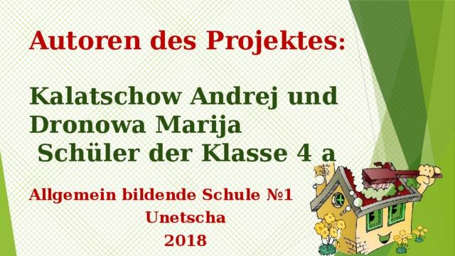 Autoren des Projektes :   Kalatschow Andrej und Dronowa Marija  Schüler der Klasse 4 a  Allgemein bildende Schule №1 Unetscha 2018