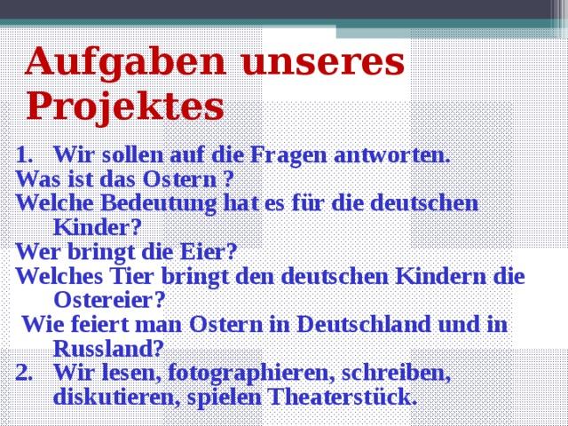 Aufgaben unseres Projektes Wir sollen auf die Fragen antworten. Was ist das Ostern ? Welche Bedeutung hat es für die deutschen Kinder? Wer bringt die Eier? Welches Tier bringt den deutschen Kindern die Ostereier?  Wie feiert man Ostern in Deutschland und in Russland?