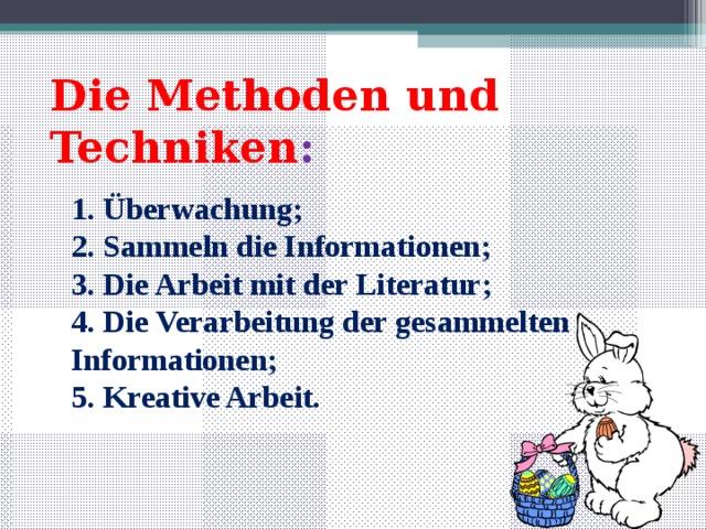 Die Methoden und Techniken :  1. Überwachung;  2. Sammeln die Informationen;  3. Die Arbeit mit der Literatur;  4. Die Verarbeitung der gesammelten Informationen;  5. Kreative Arbeit.