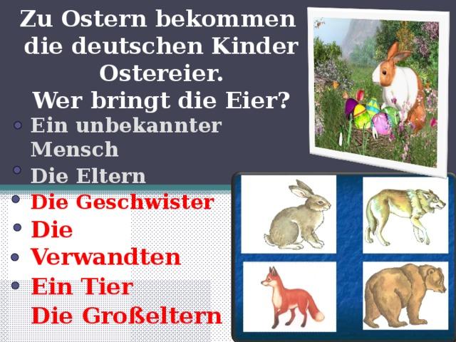 Zu Ostern bekommen  die deutschen Kinder Ostereier.  Wer bringt die Eier? Ein unbekannter Mensch Die Eltern Die Geschwister Die Verwandten Ein Tier Die Großeltern