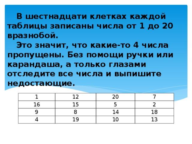 В шестнадцати клетках каждой таблицы записаны числа от 1 до 20 вразнобой.   Это значит, что какие-то 4 числа пропущены. Без помощи ручки или карандаша, а только глазами отследите все числа и выпишите недостающие. 1 12 16 20 9 15 7 4 5 8 2 14 19 18 10 13