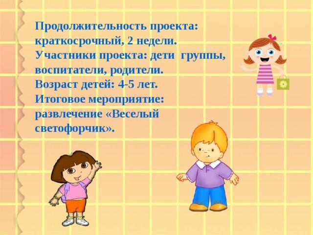 Продолжительность проекта: краткосрочный, 2 недели.  Участники проекта: дети группы, воспитатели, родители.  Возраст детей: 4-5 лет.  Итоговое мероприятие: развлечение «Веселый светофорчик».