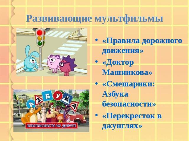 Развивающие мультфильмы «Правила дорожного движения» «Доктор Машинкова» «Смешарики: Азбука безопасности» «Перекресток в джунглях»