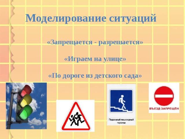 Моделирование ситуаций «Запрещается - разрешается»  «Играем на улице»  «По дороге из детского сада»
