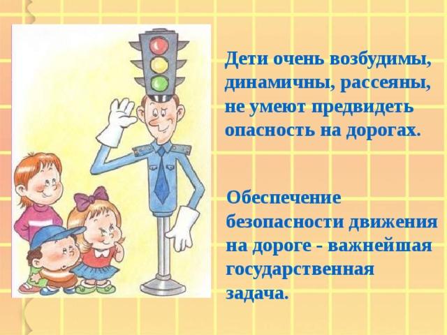 Дети очень возбудимы, динамичны, рассеяны, не умеют предвидеть опасность на дорогах. Обеспечение безопасности движения на дороге - важнейшая государственная задача.