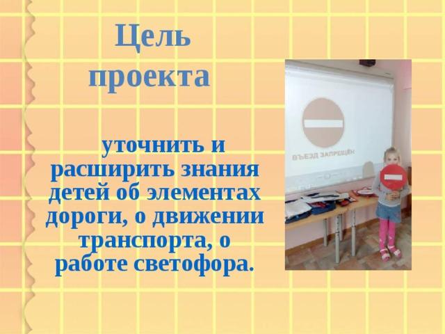 Цель проекта  уточнить и расширить знания детей об элементах дороги, о движении транспорта, о работе светофора.