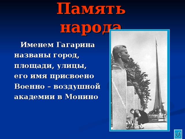 Память народа  Именем Гагарина названы город, площади, улицы, его имя присвоено Военно – воздушной академии в Монино