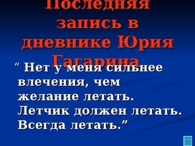 """Последняя запись в дневнике Юрия Гагарина   """"  Нет у меня сильнее влечения, чем желание летать. Летчик должен летать. Всегда летать. """""""