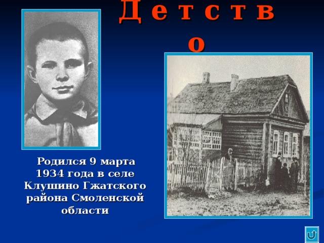 Д е т с т в о  Родился 9 марта 1934 года в селе Клушино Гжатского района Смоленской области