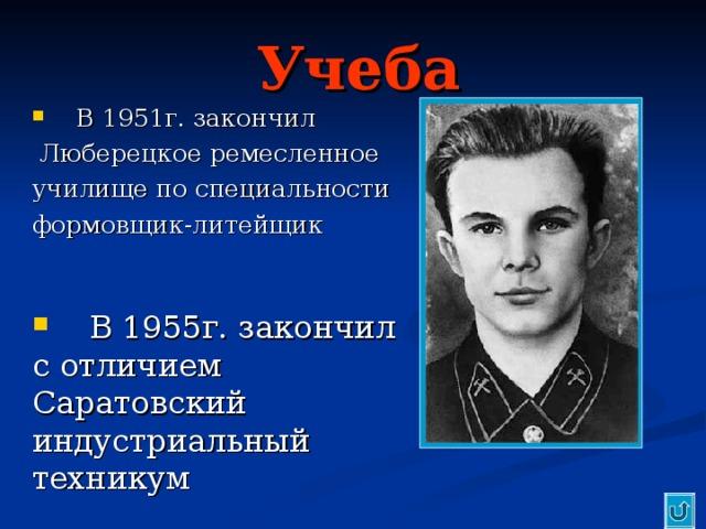 Учеба  В 1951г. закончил  Люберецкое ремесленное училище по специальности формовщик-литейщик