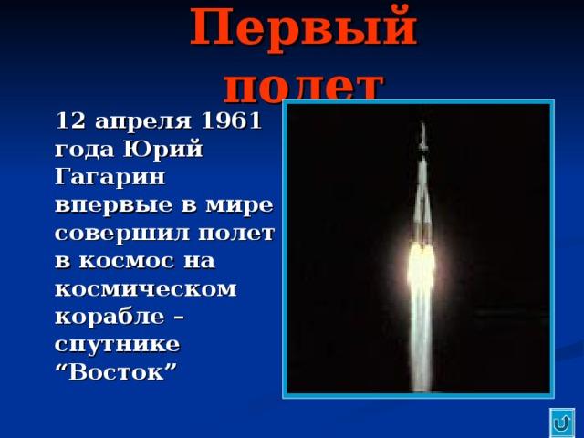 """Первый полет  12 апреля 1961 года Юрий Гагарин впервые в мире совершил полет в космос на космическом корабле – спутнике """" Восток """""""