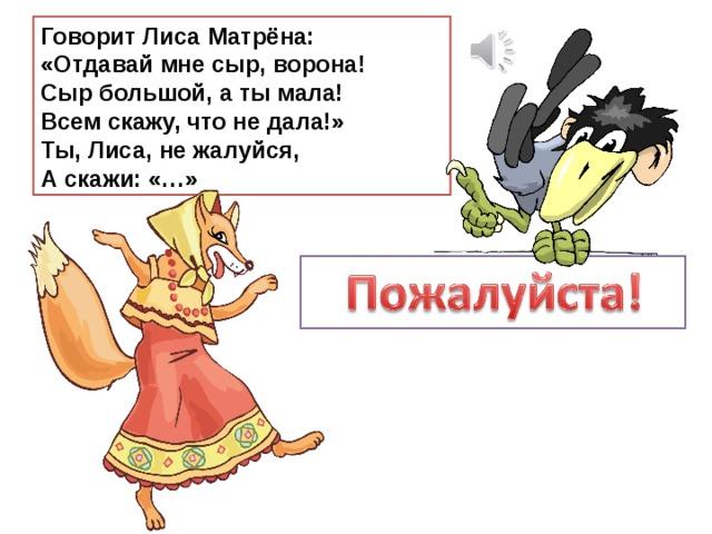 Говорит Лиса Матрёна:  «Отдавай мне сыр, ворона!  Сыр большой, а ты мала!  Всем скажу, что не дала!»  Ты, Лиса, не жалуйся,  А скажи: «…»