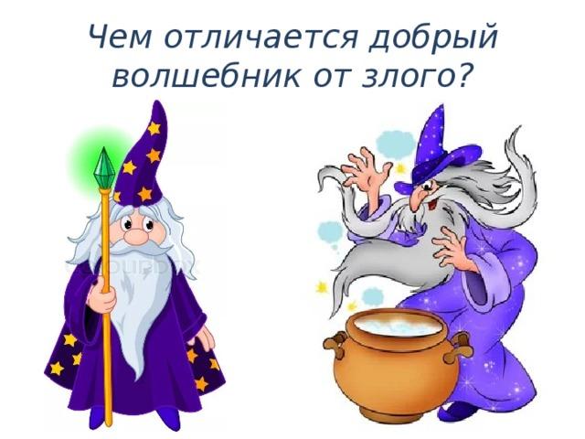 Чем отличается добрый волшебник от злого?