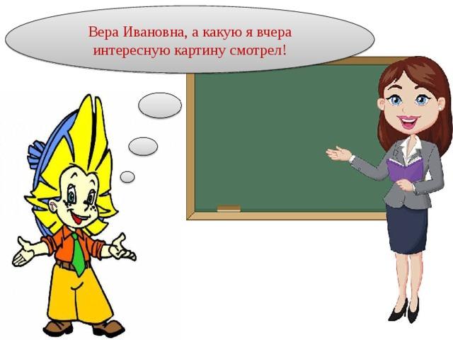 Вера Ивановна, а какую я вчера интересную картину смотрел!