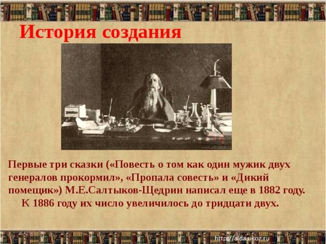 История создания Первые три сказки («Повесть о том как один мужик двух генералов прокормил», «Пропала совесть» и «Дикий помещик») М.Е.Салтыков-Щедрин написал еще в 1882 году.  К 1886 году их число увеличилось до тридцати двух. 6/29/18