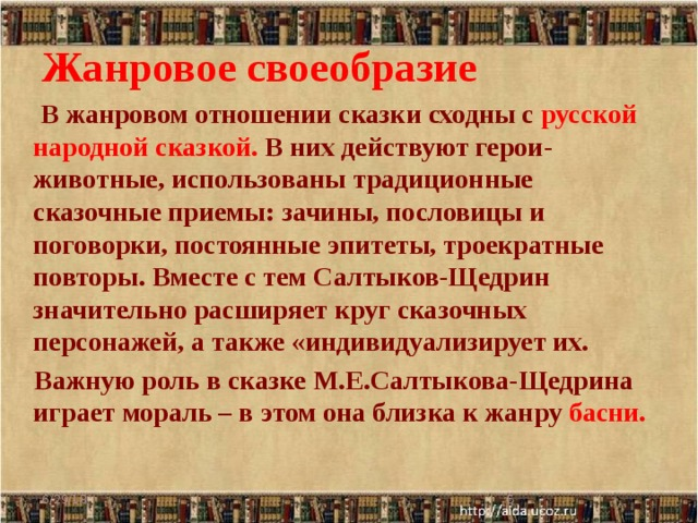 Жанровое своеобразие  В жанровом отношении сказки сходны с русской народной сказкой.  В них действуют герои-животные, использованы традиционные сказочные приемы: зачины, пословицы и поговорки, постоянные эпитеты, троекратные повторы. Вместе с тем Салтыков-Щедрин значительно расширяет круг сказочных персонажей, а также «индивидуализирует их.  Важную роль в сказке М.Е.Салтыкова-Щедрина играет мораль – в этом она близка к жанру басни. 6/29/18
