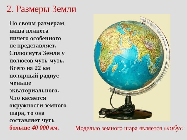 2. Размеры Земли По своим размерам наша планета ничего особенного не представляет. Сплюснута Земля у полюсов чуть-чуть. Всего на 22 км полярный радиус меньше экваториального. Что касается окружности земного шара, то она составляет чуть больше 40 000 км. Моделью  земного шара является глобус