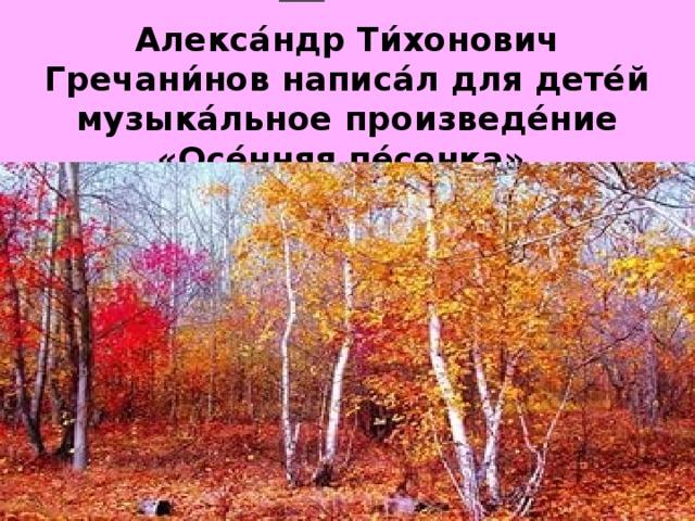 Алекса́ндр Ти́хонович Гречани́нов написа́л для дете́й музыка́льное произведе́ние «Осе́нняя пе́сенка».