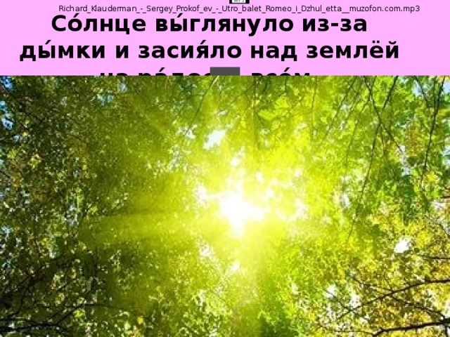 Со́лнце вы́глянуло из-за ды́мки и засия́ло над землёй на ра́дость все́м.