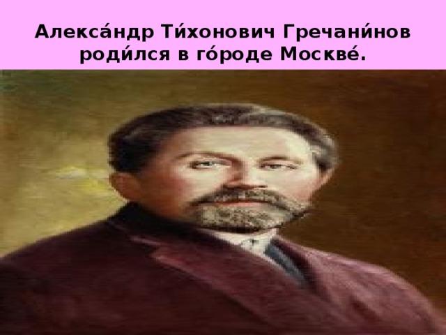 Алекса́ндр Ти́хонович Гречани́нов роди́лся в го́роде Москве́.