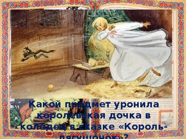 Какой предмет уронила королевская дочка в колодец в сказке «Король-лягушонок»?