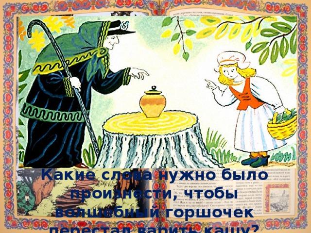 Какие слова нужно было произнести, чтобы волшебный горшочек перестал варить кашу?