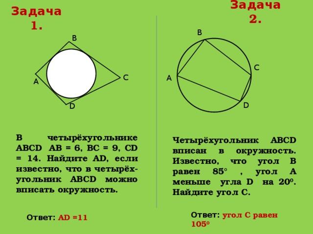 Задача 2 . Задача 1 . В В С С А А D D В четырёхугольнике АВСD АВ = 6, ВС = 9, СD = 14. Найдите АD, если известно, что в четырёх-угольник АВСD можно вписать окружность. Четырёхугольник АВСD вписан в окружность. Известно, что угол В равен 85° , угол А меньше угла D на 20 0 . Найдите угол С. Ответ:  угол С равен 105 0 Ответ: АD =11