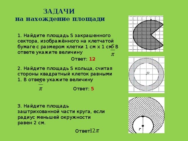ЗАДАЧИ  на нахождение площади 1. Найдите площадь S закрашенного сектора, изображённого на клетчатой бумаге с размером клетки 1 см х 1 см. В ответе укажите величину Ответ: 12 2. Найдите площадь S кольца, считая стороны квадратный клеток равными 1. В ответе укажите величину Ответ: 5 3. Найдите площадь заштрихованной части круга, если радиус меньшей окружности равен 2 см. Ответ: