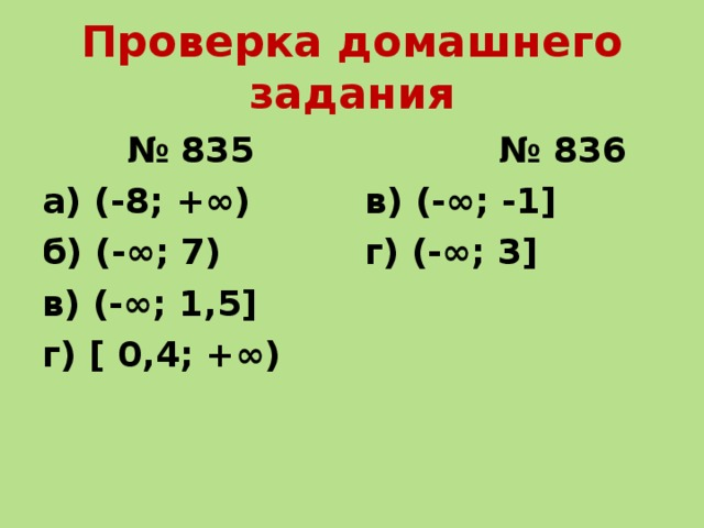 Проверка домашнего задания № 835 а) (-8; +∞) б) (-∞; 7) в) (-∞; 1,5] г) [ 0,4; +∞) № 836 в) (-∞; -1] г) (-∞; 3]