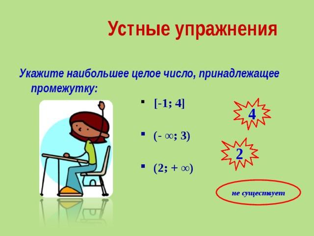 Устные упражнения Укажите наибольшее целое число, принадлежащее промежутку:   [-1; 4]  (- ∞; 3)  (2; + ∞) 4 2 не существует