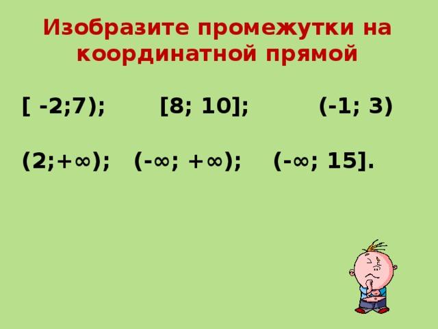 Изобразите промежутки на координатной прямой [ -2;7); [8; 10]; (-1; 3)  (2;+∞); (-∞; +∞); (-∞; 15].