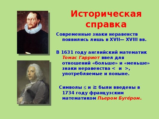 Историческая справка Современные знаки неравенств появились лишь в XVII— XVIII вв.  В 1631 году английский математик Томас Гарриот  ввел для отношений «больше» и «меньше» знаки неравенства , употребляемые и поныне.    Символы  и ≥ были введены в 1734 году французским математиком Пьером Буге́ром .