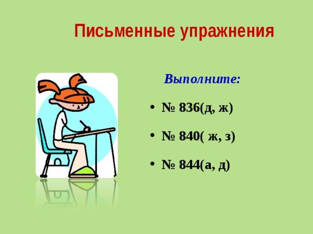 Письменные упражнения  Выполните: № 836(д, ж) № 840( ж, з) № 844(а, д)