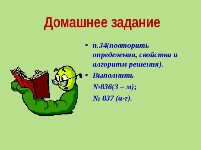 Домашнее задание п.34(повторить определения, свойства и алгоритм решения). Выполнить № 836(3 – м); № 837 (а-г).