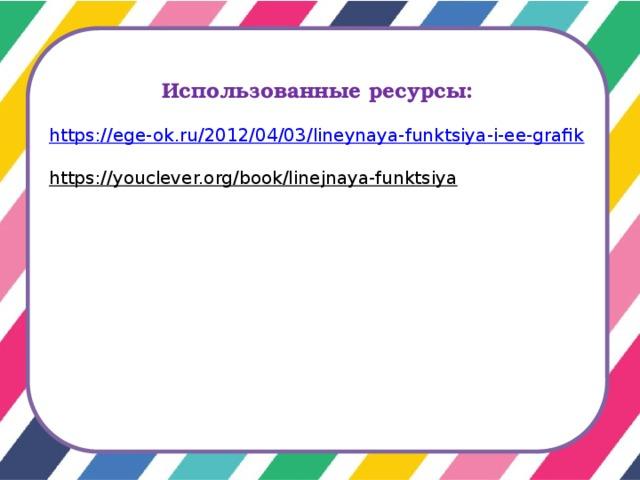 Использованные ресурсы:  https://ege-ok.ru/2012/04/03/lineynaya-funktsiya-i-ee-grafik https://youclever.org/book/linejnaya-funktsiya