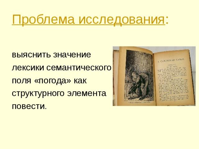 Проблема исследования :  выяснить значение лексики семантического поля «погода» как структурного элемента повести.