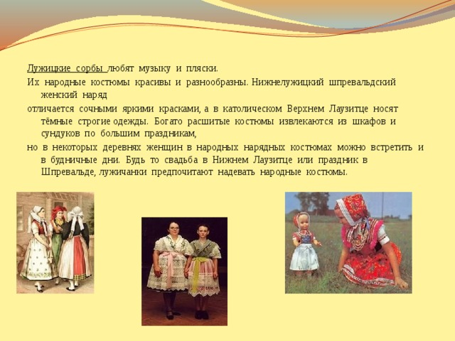 Лужицкие сорбы любят музыку и пляски. Их народные костюмы красивы и разнообразны. Нижнелужицкий шпревальдский женский наряд отличается сочными яркими красками, а в католическом Верхнем Лаузитце носят тёмные строгие одежды. Богато расшитые костюмы извлекаются из шкафов и сундуков по большим праздникам, но в некоторых деревнях женщин в народных нарядных костюмах можно встретить и в будничные дни. Будь то свадьба в Нижнем Лаузитце или праздник в Шпревальде, лужичанки предпочитают надевать народные костюмы.