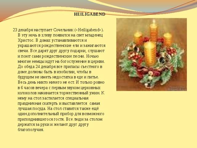 HEILIGABEND  23 декабря наступает Сочельник («Heiligabend»). В эту ночь в хлеву появился на свет младенец Христос. В домах устанавливаются и украшаются рождественские ели и зажигаются свечи. Все дарят друг другу подарки, слушают и поют сами рождественские песни. Ночью многие немцы идут на богослужение в церкви. До обеда 24 декабря все припасы съестного в доме должны быть в изобилии, чтобы в будущем не иметь недостатка в еде и питье. Весь день никто ничего не ест. И только ровно в 6 часов вечера с первым звуком церковных колоколов начинается торжественный ужин. К нему на стол застилается специальная праздничная скатерть и выставляется самая лучшая посуда. На стол ставится также ещё один дополнительный прибор для возможного припозднившегося гостя. Все люди за столом держатся за руки и желают друг другу благополучия.