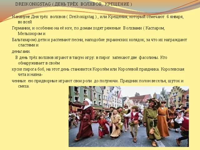 DREIKONIGSTAG ( ДЕНЬ ТРЁХ ВОЛХВОВ, КРЕЩЕНИЕ ) Накануне Дня трёх волхвов ( Dreikonigstag ) , или Крещения, который отмечают 6 января, во всей Германии, и особенно на её юге, по домам ходят ряженые Волхвами ( Каспаром, Мельхиором и Бальтазаром) дети и распевают песни, наподобие украинских колядок, за что их награждают сластями и деньгами.  В день трёх волхвов играют в такую игру: в пирог запекают две фасолины. Кто обнаруживает в своём куске пирога боб, на этот день становится Королём или Королевой праздника. Королевская чета и назна- ченные ею придворные играют свои роли до полуночи. Праздник полон веселья, шуток и смеха .