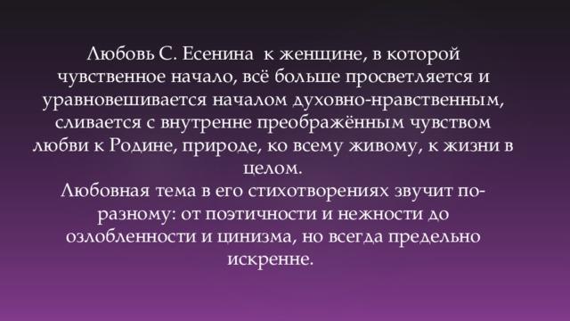 Любовь С. Есенина к женщине, в которой чувственное начало, всё больше просветляется и уравновешивается началом духовно-нравственным, сливается с внутренне преображённым чувством любви к Родине, природе, ко всему живому, к жизни в целом.  Любовная тема в его стихотворениях звучит по-разному: от поэтичности и нежности до озлобленности и цинизма, но всегда предельно искренне.