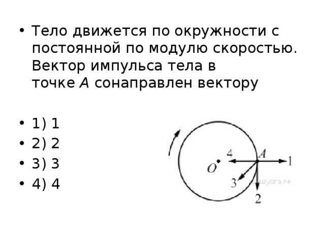 Тело движется по окружности с постоянной по модулю скоростью. Вектор импульса тела в точке А сонаправлен вектору 1) 1 2) 2 3) 3 4) 4