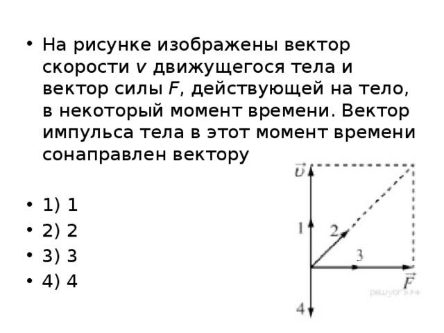 На рисунке изображены вектор скорости v движущегося тела и вектор силы F , действующей на тело, в некоторый момент времени. Вектор импульса тела в этот момент времени сонаправлен вектору 1) 1 2) 2 3) 3 4) 4